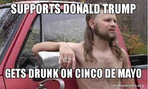 Meme Cinco De Mayo - supports donald trump gets drunk on cinco de mayo almost