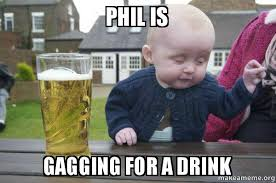Gagging Meme - phil is gagging for a drink drunk baby make a meme