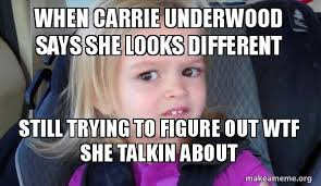 Carrie Meme - when carrie underwood says she looks different still trying to