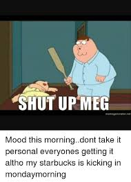 Personal Meme Generator - shut up meg meme generator net mood this morningdont take it