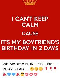 Boyfriend Birthday Meme - i can t keep calm cause it s my boyfriend s birthday in 2 days we
