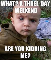 I Work Weekends Meme - the best 3 day weekend memes inverse