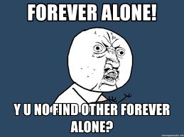 Meme Generator Forever Alone - forever alone y u no find other forever alone y u no meme