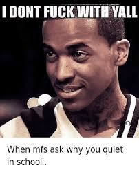 Fuck School Memes - when mfs ask why you quiet in school i dont fuck with yall when mfs