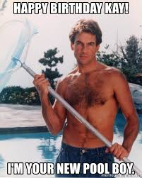 Pool Boy Meme - happy birthday kay i m your new pool boy mark harmon shirtless