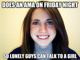 Lonely Girl Meme - does an ama on friday night so lonely guys can talk to a girl