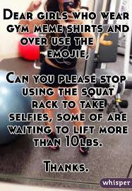 Girls At The Gym Meme - dear girls who wear gym meme shirts and over use the emojie can