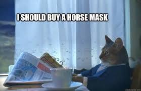 Horse Mask Meme - i should buy a horse mask sophisticated cat quickmeme