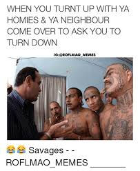 Turnt Up Meme - when you turnt up with ya homies ya neighbour come over to ask you