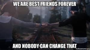Friends Forever Meme - we are best friends forever and nobody can change that make a meme