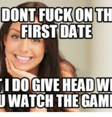 Fuck Memes - dont fuck on th first date dogiveheadwi u watch the gami dates