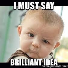 Brilliant Meme - i must say brilliant idea skeptical baby whaa meme generator