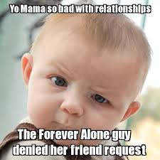 Friend Request Meme - meme creator yo mama so bad with relationships the forever alone