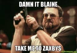 Blaine Meme - damn it blaine take me to zaxbys make a meme