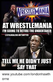 Undertaker Memes - restlemania at wrestlemania itm going to retire the undertaker on