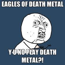 Death Metal Meme - eagles of death metal y u no play death metal create meme
