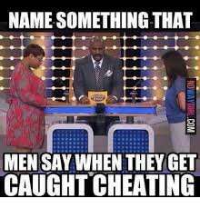 Cheating Men Meme - name something that men say when they get caught cheating meme on