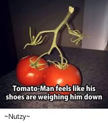 Tomato Meme - tomato man feels like his shoes are weighing him down nutzy meme