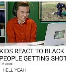 Hell Yeah Meme - kids kids react to black people getting shot 1m views hell yeah