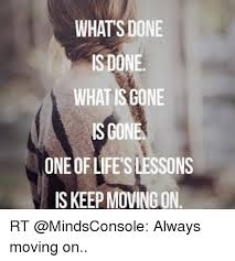 whats done is done what gone is gone one of life sons is keep moving