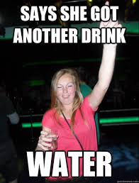 Drunk Girl Meme - says she got another drink water way to drunk party girl quickmeme