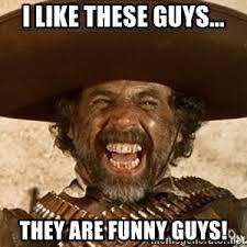 Funny Guy Meme - i like this guy he s a funny guy el guapo meme meme generator