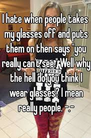 Glasses Off Meme - i hate when people takes my glasses off and puts them on then says