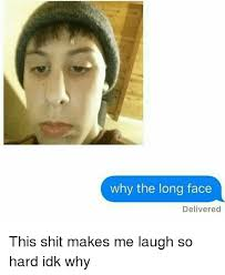 Make Me Laugh Meme - why the long face delivered this shit makes me laugh so hard idk why