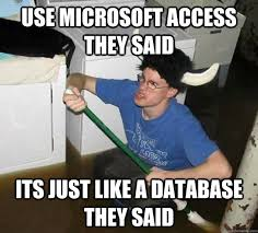 Meme Data Base - use microsoft access they said its just like a database they said