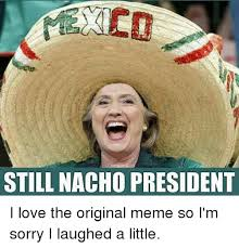 So Original Meme - still nacho president i love the original meme so i m sorry i