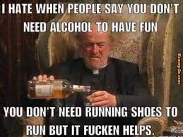 Drunk Memes - i hate when people say you don t need alcohol to have fun you don