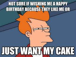 Happy Birthday Cake Meme - not sure if wishing me a happy birthday because they like me or just