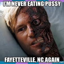 Eating Pussy Meme - i m never eating pussy fayetteville nc again two face meme