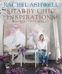 rachel ashwell shabby chic inspirations u0026 beautiful spaces book