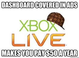 Xbox Live Meme - dashboard covered in ads makes you pay 50 a year scumbag xbox