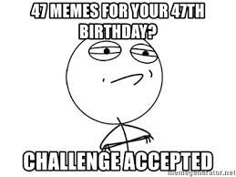 Meme Challenge Accepted - 47 memes for your 47th birthday challenge accepted challenge