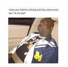 Swerve Memes - dopl3r com memes when your friend is driving and they swerve
