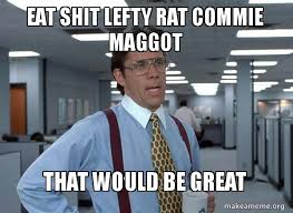 Eat Shit Meme - eat shit lefty rat commie maggot that would be great that would