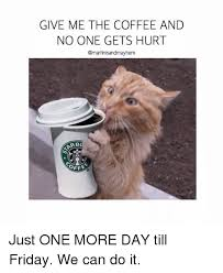 Friday Coffee Meme - give me the coffee and no one gets hurt rb oefe just one more day