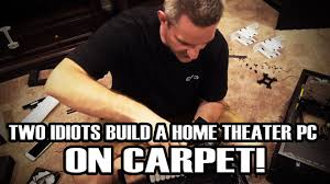 building a home theater two idiots build a home theater pc on carpet youtube