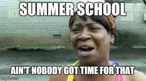 Summer School Meme - aint nobody got time for that meme imgflip