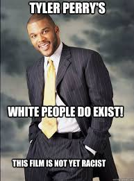 Tyler Perry Memes - tyler perry s white people do exist this film is not yet racist
