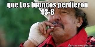 Memes De Los Broncos - que los broncos perdieron 43 8 meme de ta cabron memes