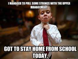 School Today Meme - i managed to pull some strings with the upper management got to