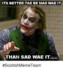 Scottish Memes - its bettertae be mad wae it scottish memes and bam than sad wae it