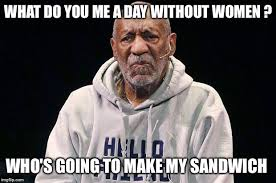 Meme Women - image tagged in a day without women sandwich funny memes bill cosby