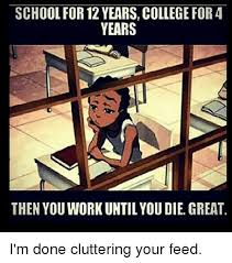 Done With School Meme - school for 12 years college for 4 years then youwork until you die