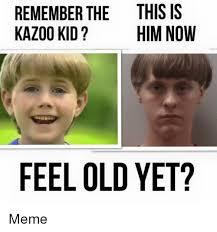 Feeling Old Meme - remember the this is kazoo kid him now feel old yet meme meme