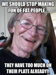 Fat People Memes - should stop making fun of fat people