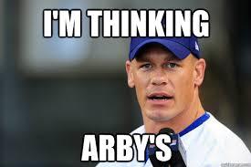 Arbys Meme - i m thinking arby s scumbag john cena quickmeme